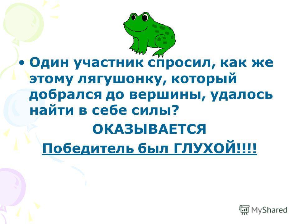 Один участник спросил, как же этому лягушонку, который добрался до вершины, удалось найти в себе силы? ОКАЗЫВАЕТСЯ Победитель был ГЛУХОЙ!!!!