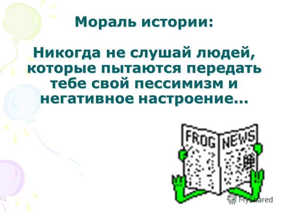 Мораль истории: Никогда не слушай людей, которые пытаются передать тебе свой пессимизм и негативное настроение...