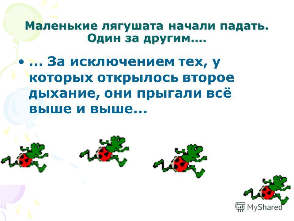 Маленькие лягушата начали падать. Один за другим....... За исключением тех, у которых открылось второе дыхание, они прыгали всё выше и выше...