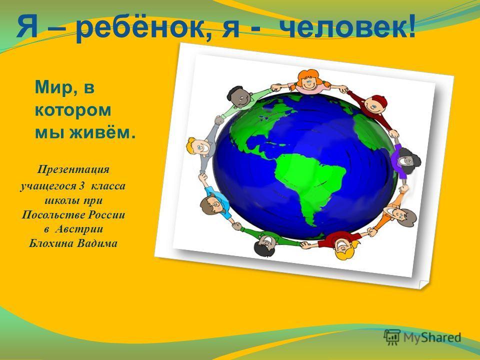 Мир, в котором мы живём. Презентация учащегося 3 класса школы при Посольстве России в Австрии Блохина Вадима Я – ребёнок, я - человек!