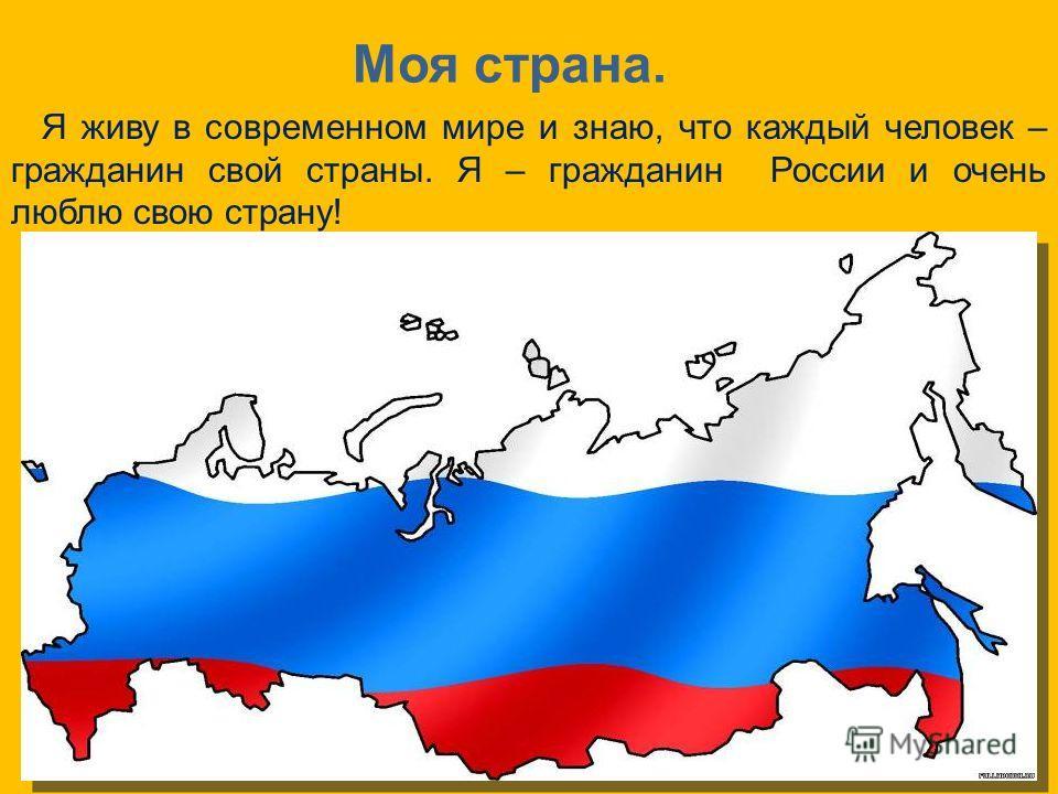 Моя страна. Я живу в современном мире и знаю, что каждый человек – гражданин свой страны. Я – гражданин России и очень люблю свою страну!
