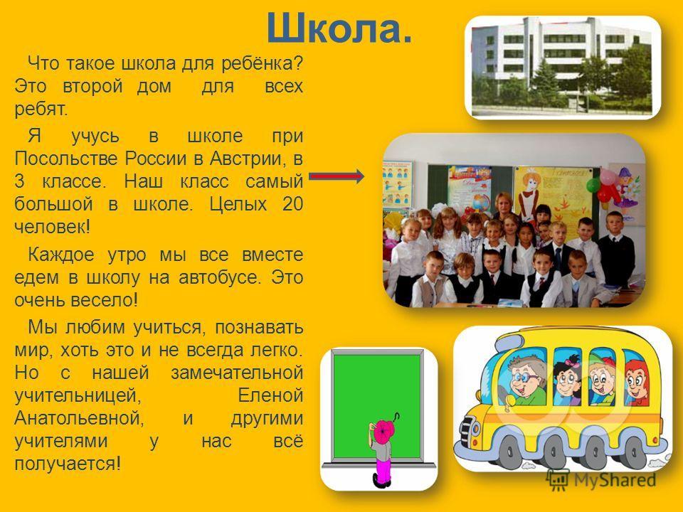 Школа. Что такое школа для ребёнка? Это второй дом для всех ребят. Я учусь в школе при Посольстве России в Австрии, в 3 классе. Наш класс самый большой в школе. Целых 20 человек! Каждое утро мы все вместе едем в школу на автобусе. Это очень весело! М