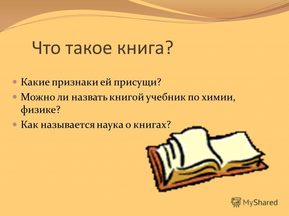 Что такое книга? Какие признаки ей присущи? Можно ли назвать книгой учебник по химии, физике? Как называется наука о книгах?