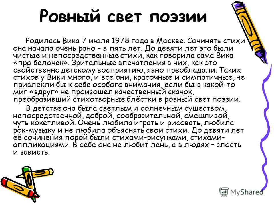 Ровный свет поэзии Родилась Вика 7 июля 1978 года в Москве. Сочинять стихи она начала очень рано – в пять лет. До девяти лет это были чистые и непосредственные стихи, как говорила сама Вика «про белочек». Зрительные впечатления в них, как это свойств