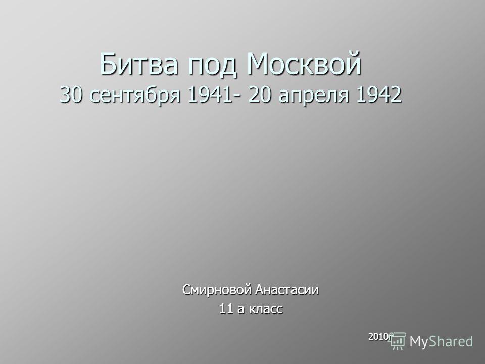 Битва под Москвой 30 сентября 1941- 20 апреля 1942 Смирновой Анастасии 11 а класс 2010г 2010г
