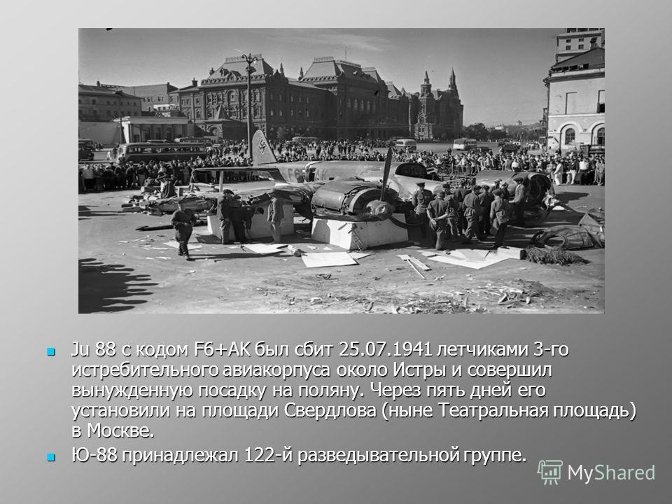 Ju 88 с кодом F6+AK был сбит 25.07.1941 летчиками 3-го истребительного авиакорпуса около Истры и совершил вынужденную посадку на поляну. Через пять дней его установили на площади Свердлова (ныне Театральная площадь) в Москве. Ju 88 с кодом F6+AK был