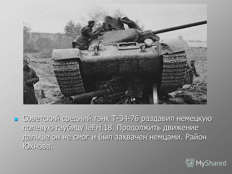 Советский средний танк Т-34-76 раздавил немецкую полевую гаубицу leFH.18. Продолжить движение дальше он не смог и был захвачен немцами. Район Юхнова. Советский средний танк Т-34-76 раздавил немецкую полевую гаубицу leFH.18. Продолжить движение дальше