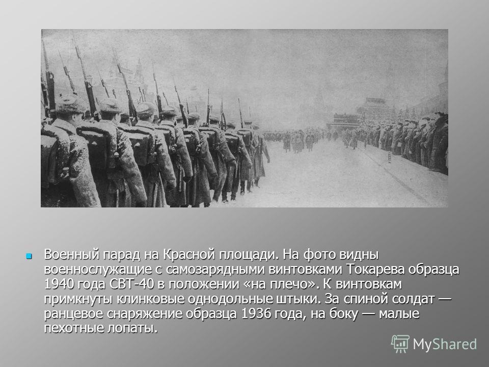 Военный парад на Красной площади. На фото видны военнослужащие с самозарядными винтовками Токарева образца 1940 года CВТ-40 в положении «на плечо». К винтовкам примкнуты клинковые однодольные штыки. За спиной солдат ранцевое снаряжение образца 1936 г