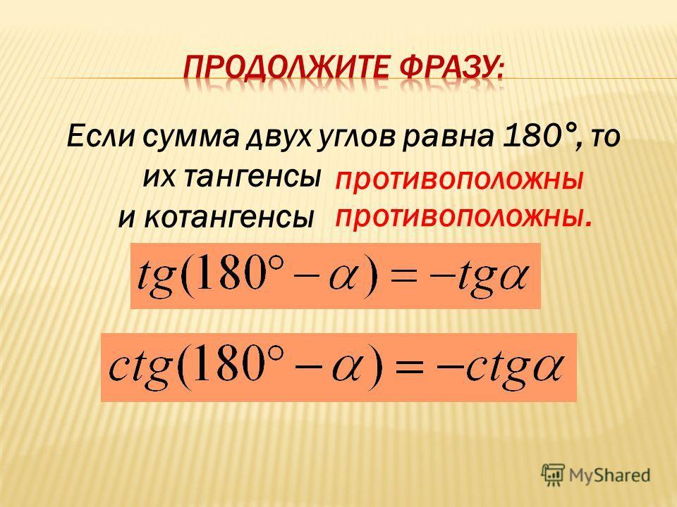 Если сумма двух углов равна 180°, то их тангенсы и котангенсы противоположны. противоположны