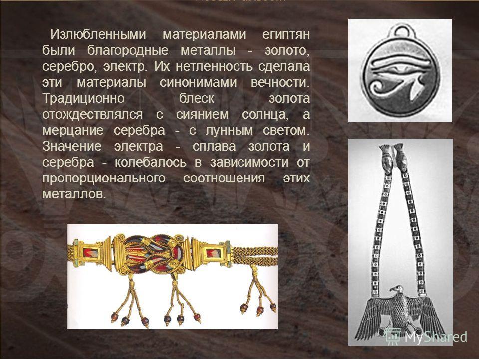 Излюбленными материалами египтян были благородные металлы - золото, серебро, электр. Их нетленность сделала эти материалы синонимами вечности. Традиционно блеск золота отождествлялся с сиянием солнца, а мерцание серебра - с лунным светом. Значение эл