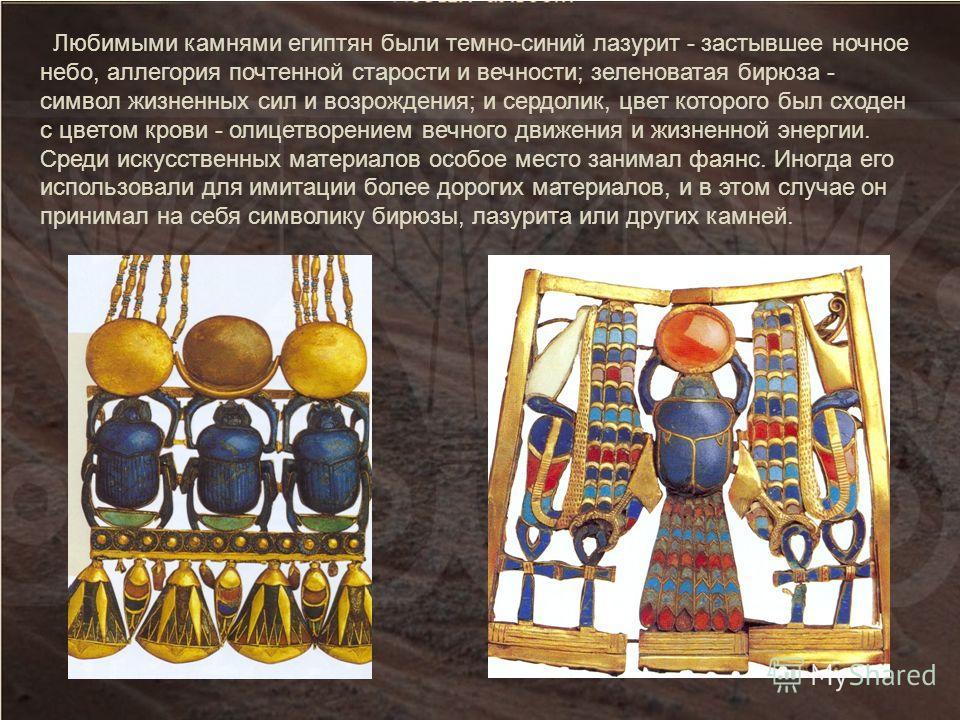 Любимыми камнями египтян были темно-синий лазурит - застывшее ночное небо, аллегория почтенной старости и вечности; зеленоватая бирюза - символ жизненных сил и возрождения; и сердолик, цвет которого был сходен с цветом крови - олицетворением вечного