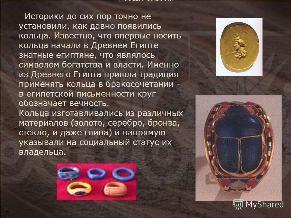 Историки до сих пор точно не установили, как давно появились кольца. Известно, что впервые носить кольца начали в Древнем Египте знатные египтяне, что являлось символом богатства и власти. Именно из Древнего Египта пришла традиция применять кольца в