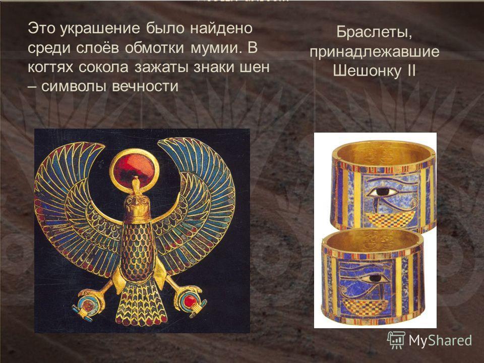 Это украшение было найдено среди слоёв обмотки мумии. В когтях сокола зажаты знаки шен – символы вечности Браслеты, принадлежавшие Шешонку II