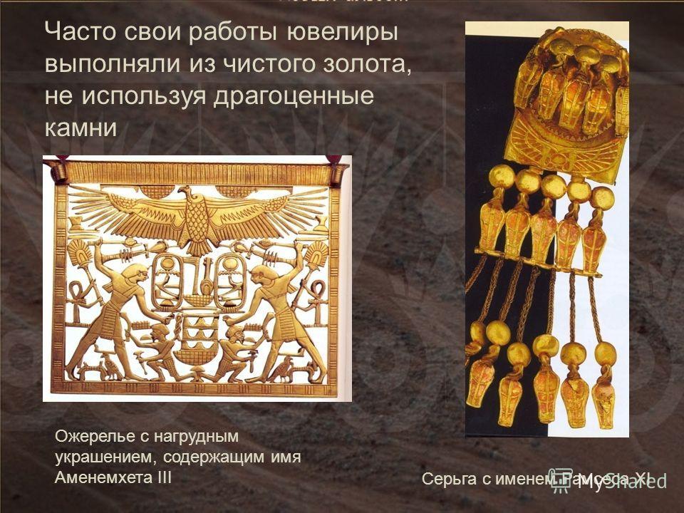 Часто свои работы ювелиры выполняли из чистого золота, не используя драгоценные камни Серьга с именем Рамсеса XI Ожерелье с нагрудным украшением, содержащим имя Аменемхета III
