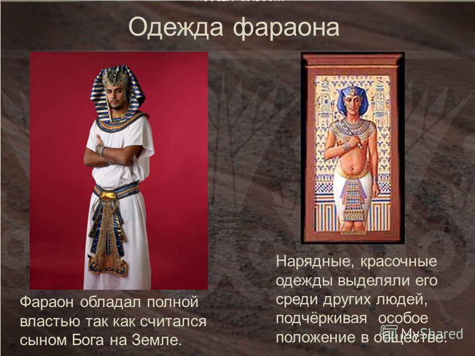 Нарядные, красочные одежды выделяли его среди других людей, подчёркивая особое положение в обществе. Фараон обладал полной властью так как считался сыном Бога на Земле. Одежда фараона
