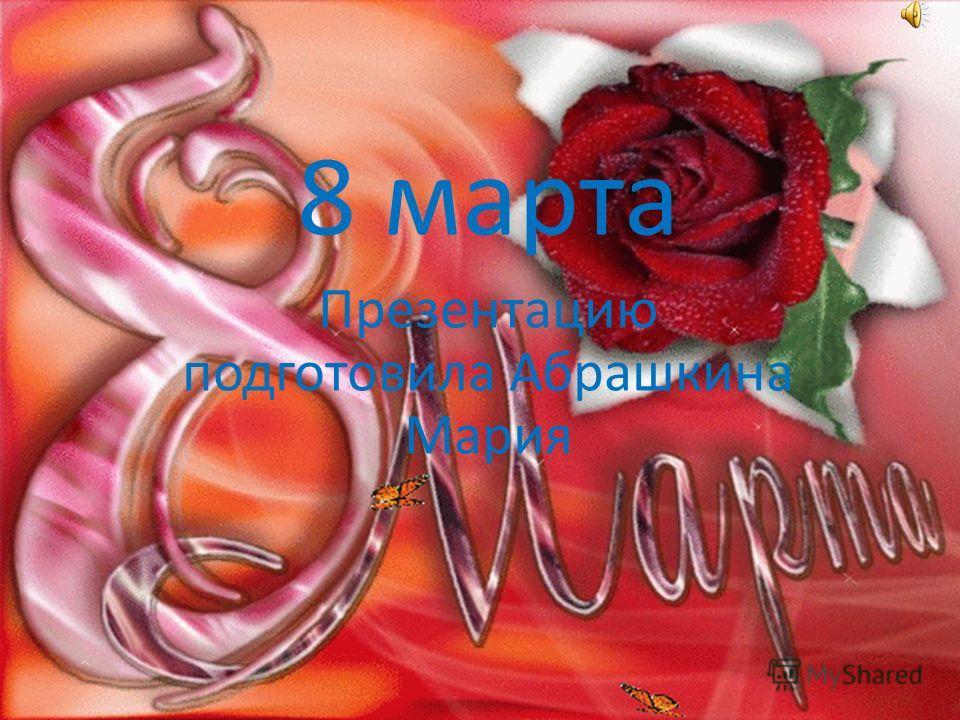 8 марта Презентацию подготовила Абрашкина Мария