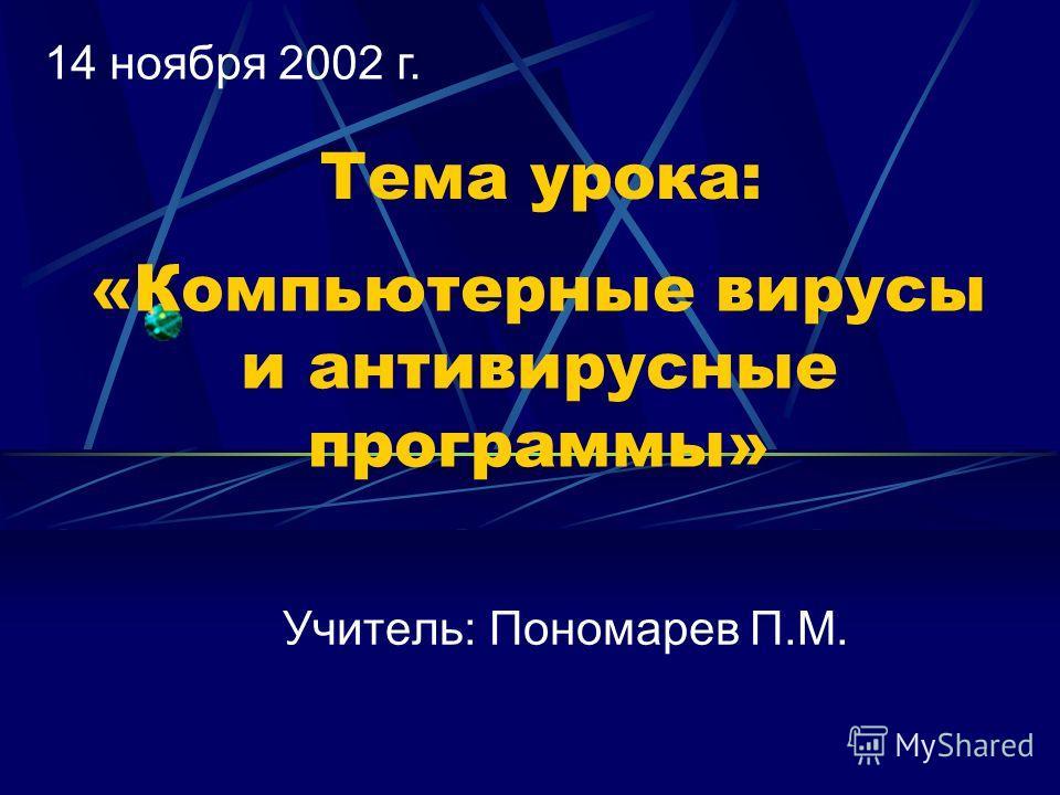 «Компьютерные вирусы и антивирусные программы» Учитель: Пономарев П.М. Тема урока: 14 ноября 2002 г.