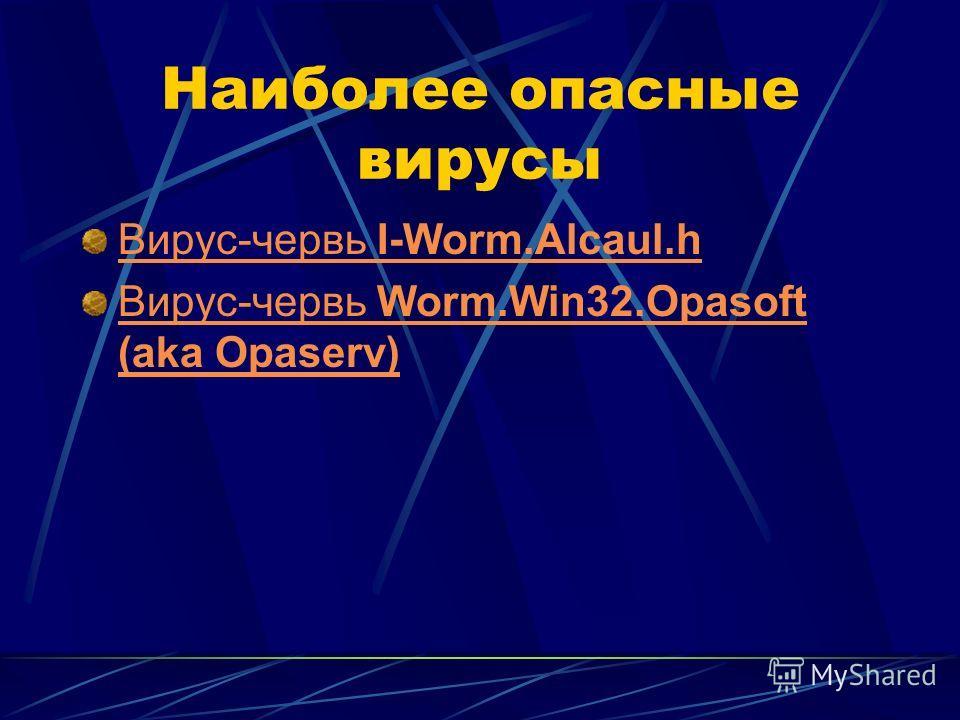 Наиболее опасные вирусы Вирус-червь I-Worm.Alcaul.h Вирус-червь Worm.Win32.Opasoft (aka Opaserv)