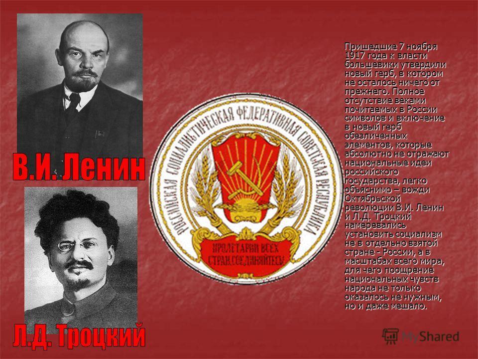 Пришедшие 7 ноября 1917 года к власти большевики утвердили новый герб, в котором не осталось ничего от прежнего. Полное отсутствие веками почитаемых в России символов и включение в новый герб обезличенных элементов, которые абсолютно не отражают наци