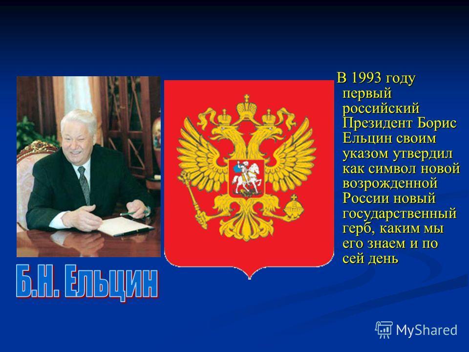 В 1993 году первый российский Президент Борис Ельцин своим указом утвердил как символ новой возрожденной России новый государственный герб, каким мы его знаем и по сей день В 1993 году первый российский Президент Борис Ельцин своим указом утвердил ка