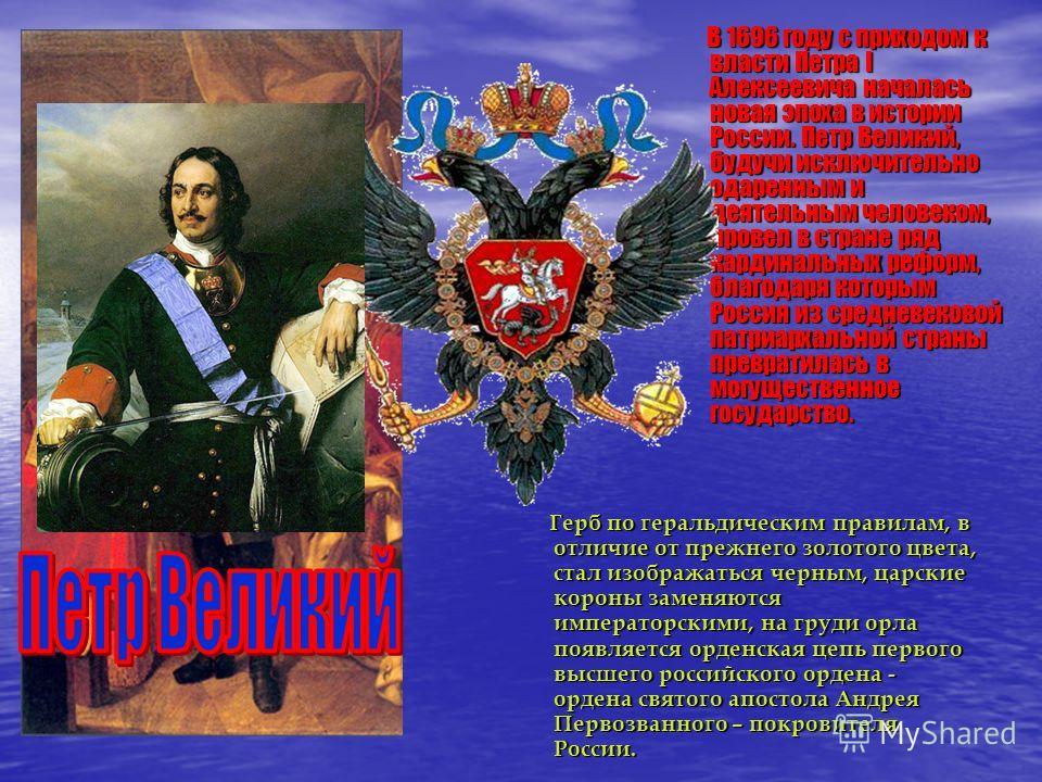 В 1696 году с приходом к власти Петра I Алексеевича началась новая эпоха в истории России. Петр Великий, будучи исключительно одаренным и деятельным человеком, провел в стране ряд кардинальных реформ, благодаря которым Россия из средневековой патриар