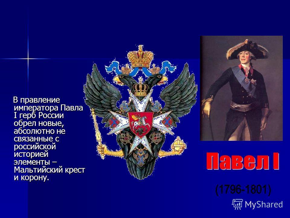 В правление императора Павла I герб России обрел новые, абсолютно не связанные с российской историей элементы – Мальтийский крест и корону. В правление императора Павла I герб России обрел новые, абсолютно не связанные с российской историей элементы