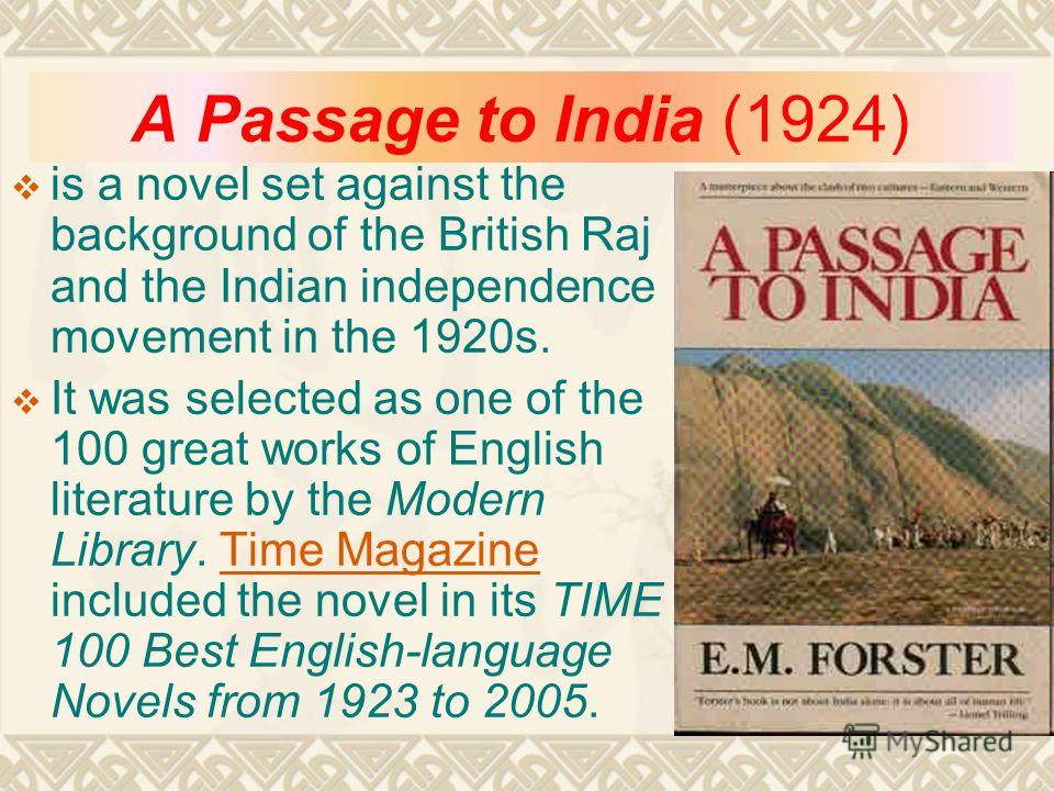 A Passage to India (1924) is a novel set against the background of the British Raj and the Indian independence movement in the 1920s. It was selected as one of the 100 great works of English literature by the Modern Library. Time Magazine included th
