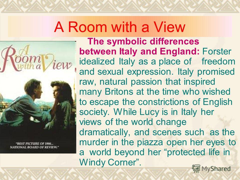 A Room with a View The symbolic differences between Italy and England: Forster idealized Italy as a place of freedom and sexual expression. Italy promised raw, natural passion that inspired many Britons at the time who wished to escape the constricti