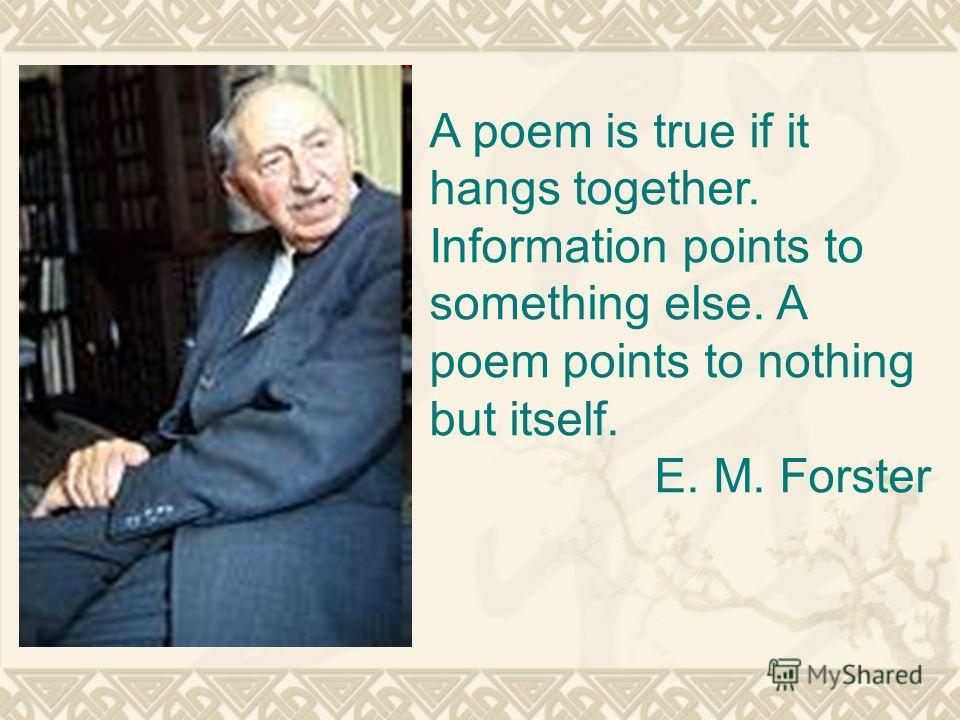 A poem is true if it hangs together. Information points to something else. A poem points to nothing but itself. E. M. Forster