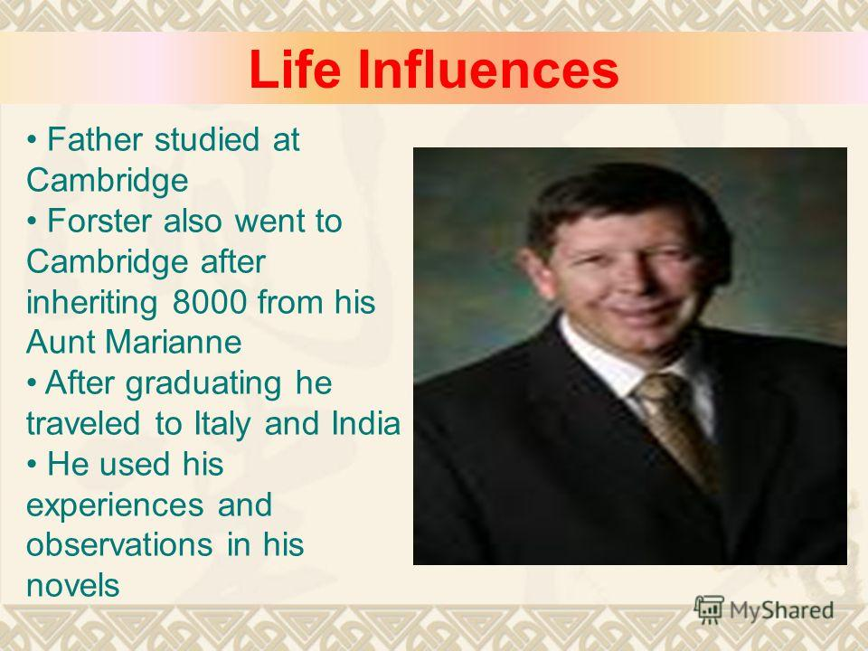 Life Influences Father studied at Cambridge Forster also went to Cambridge after inheriting 8000 from his Aunt Marianne After graduating he traveled to Italy and India He used his experiences and observations in his novels