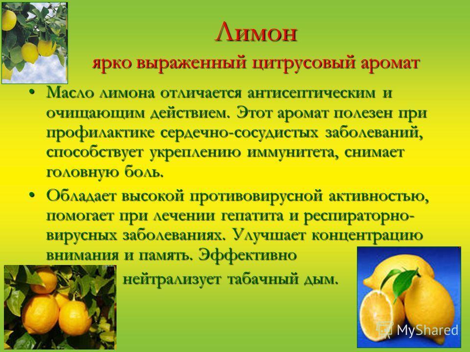Лимон ярко выраженный цитрусовый аромат Масло лимона отличается антисептическим и очищающим действием. Этот аромат полезен при профилактике сердечно-сосудистых заболеваний, способствует укреплению иммунитета, снимает головную боль.Масло лимона отлича