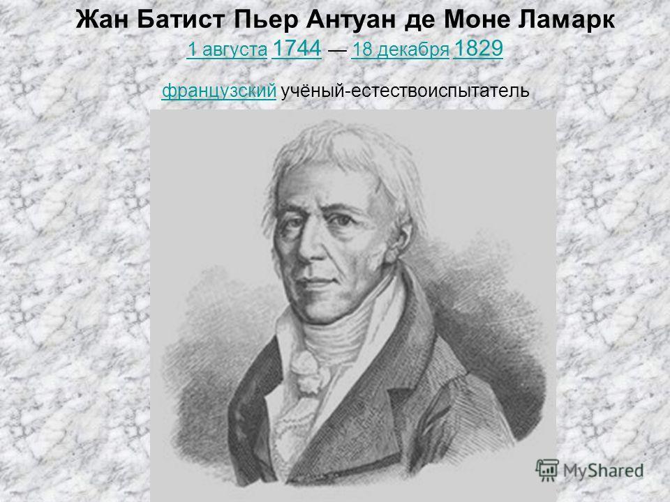 Жан Батист Пьер Антуан де Моне Ламарк 1 августа 1744 18 декабря 1829 французский учёный-естествоиспытатель 1 августа 174418 декабря 1829 французский