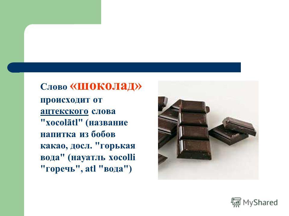 Слово «шоколад» происходит от ацтекского слова xocolātl (название напитка из бобов какао, досл. горькая вода (науатль xocolli горечь, atl вода) ацтекского