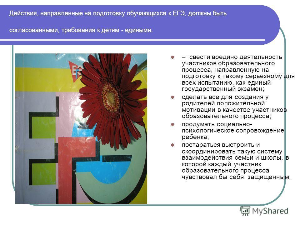 Действия, направленные на подготовку обучающихся к ЕГЭ, должны быть согласованными, требования к детям - едиными. – свести воедино деятельность участников образовательного процесса, направленную на подготовку к такому серьезному для всех испытанию, к
