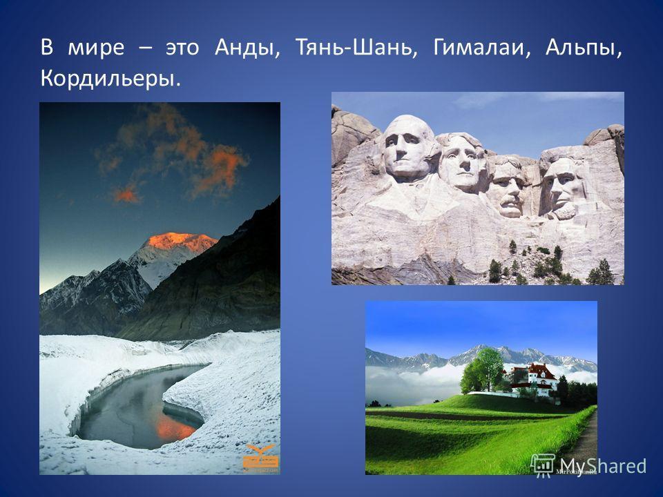 В мире – это Анды, Тянь-Шань, Гималаи, Альпы, Кордильеры.