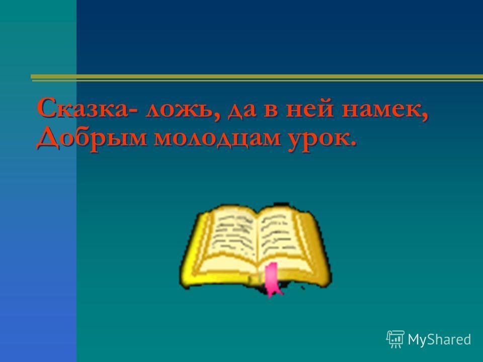 Сказка- ложь, да в ней намек, Добрым молодцам урок.