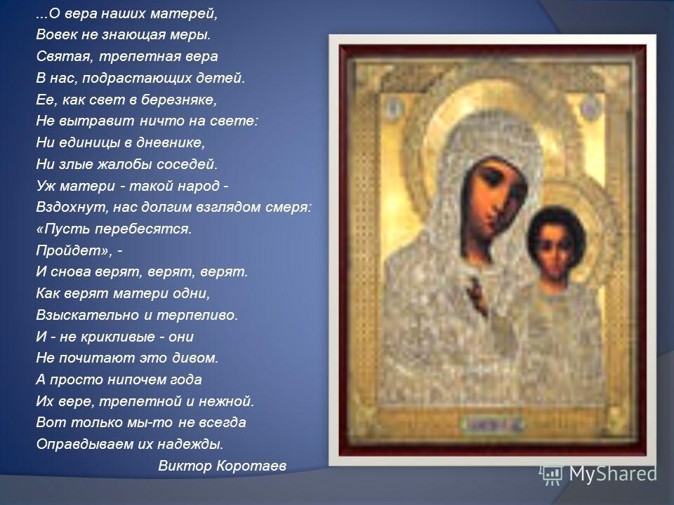 ...О вера наших матерей, Вовек не знающая меры. Святая, трепетная вера В нас, подрастающих детей. Ее, как свет в березняке, Не вытравит ничто на свете: Ни единицы в дневнике, Ни злые жалобы соседей. Уж матери - такой народ - Вздохнут, нас долгим взгл