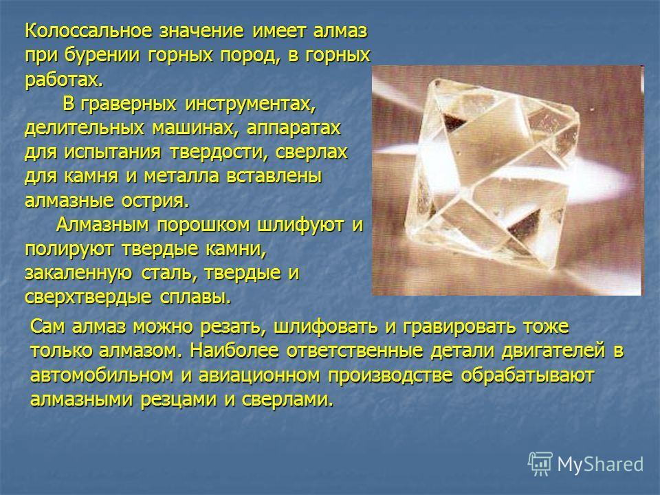 Колоссальное значение имеет алмаз при бурении горных пород, в горных работах. В граверных инструментах, делительных машинах, аппаратах для испытания твердости, сверлах для камня и металла вставлены алмазные острия. В граверных инструментах, делительн