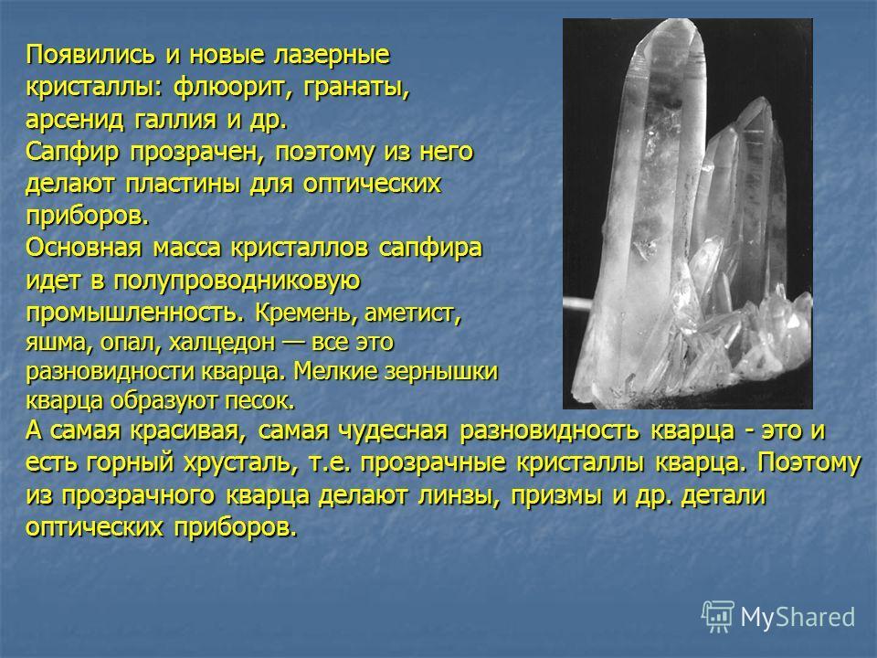 Появились и новые лазерные кристаллы: флюорит, гранаты, арсенид галлия и др. Сапфир прозрачен, поэтому из него делают пластины для оптических приборов. Основная масса кристаллов сапфира идет в полупроводниковую промышленность. Кремень, аметист, яшма,