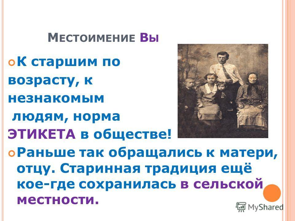 М ЕСТОИМЕНИЕ В Ы К старшим по возрасту, к незнакомым людям, норма ЭТИКЕТА в обществе! Раньше так обращались к матери, отцу. Старинная традиция ещё кое-где сохранилась в сельской местности.