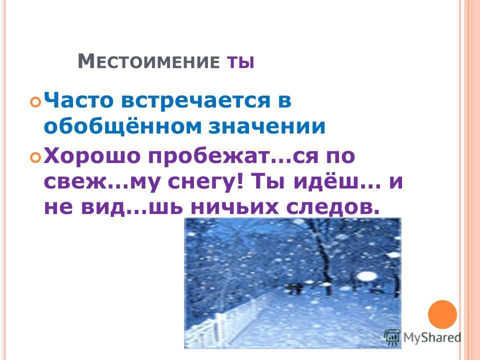 М ЕСТОИМЕНИЕ ТЫ Часто встречается в обобщённом значении Хорошо пробежат…ся по свеж…му снегу! Ты идёш… и не вид…шь ничьих следов.