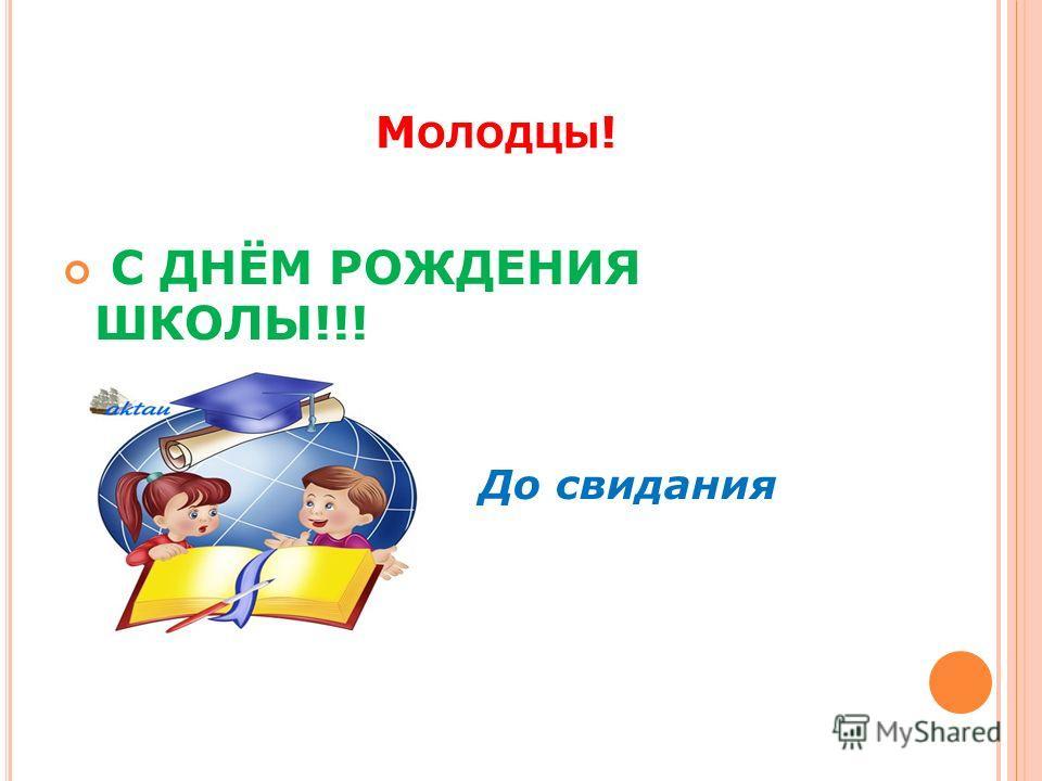 М ОЛОДЦЫ ! С ДНЁМ РОЖДЕНИЯ ШКОЛЫ!!! До свидания