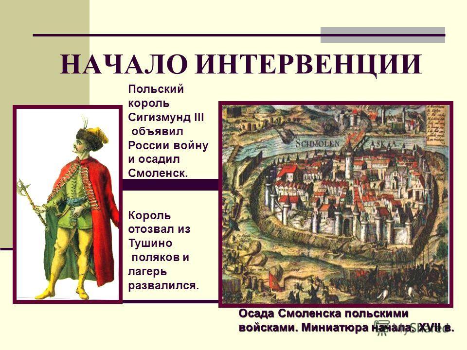 НАЧАЛО ИНТЕРВЕНЦИИ Осада Смоленска польскими войсками. Миниатюра начала. XVII в. Польский король Сигизмунд III объявил России войну и осадил Смоленск. Король отозвал из Тушино поляков и лагерь развалился.