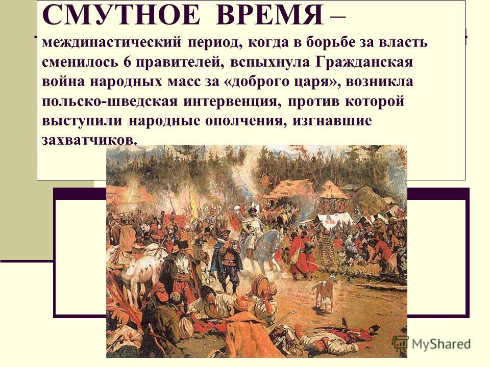 СМУТНОЕ ВРЕМЯ – междинастический период, когда в борьбе за власть сменилось 6 правителей, вспыхнула Гражданская война народных масс за «доброго царя», возникла польско-шведская интервенция, против которой выступили народные ополчения, изгнавшие захва