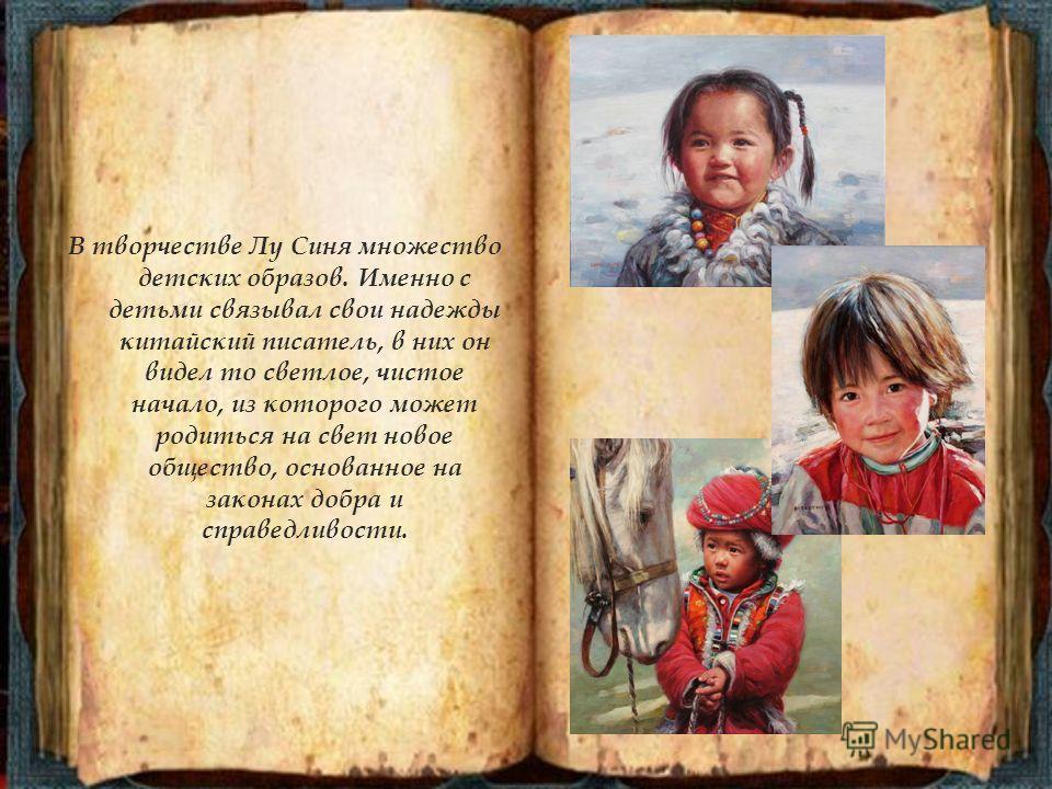 В творчестве Лу Синя множество детских образов. Именно с детьми связывал свои надежды китайский писатель, в них он видел то светлое, чистое начало, из которого может родиться на свет новое общество, основанное на законах добра и справедливости.