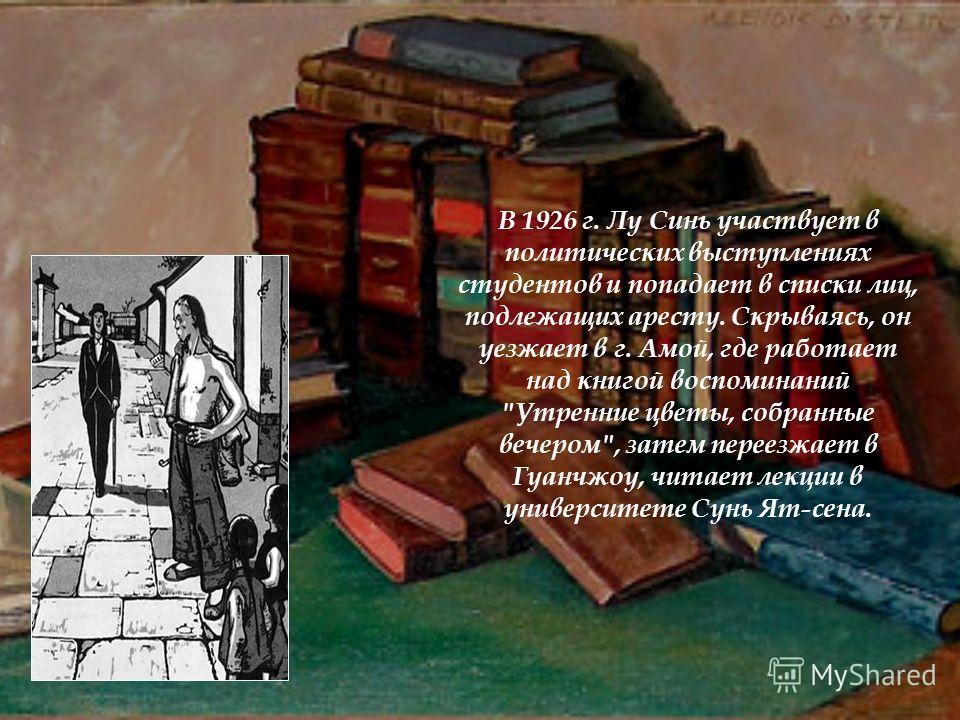 В 1926 г. Лу Синь участвует в политических выступлениях студентов и попадает в списки лиц, подлежащих аресту. Скрываясь, он уезжает в г. Амой, где работает над книгой воспоминаний