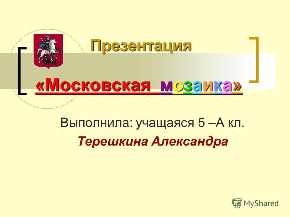 Презентация «Московская мозаика» Выполнила: учащаяся 5 –А кл. Терешкина Александра