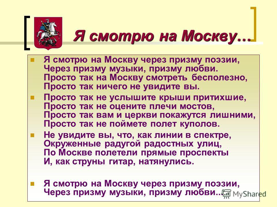 Я смотрю на Москву… Я смотрю на Москву… Я смотрю на Москву через призму поэзии, Через призму музыки, призму любви. Просто так на Москву смотреть бесполезно, Просто так ничего не увидите вы. Просто так не услышите крыши притихшие, Просто так не оценит