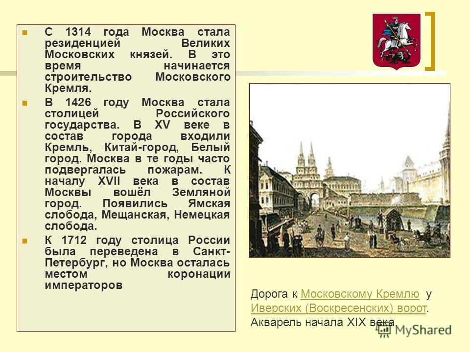 С 1314 года Москва стала резиденцией Великих Московских князей. В это время начинается строительство Московского Кремля. В 1426 году Москва стала столицей Российского государства. В XV веке в состав города входили Кремль, Китай-город, Белый город. Мо