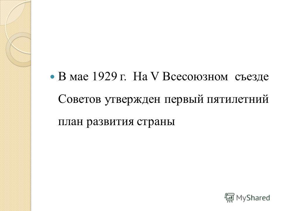 В мае 1929 г. На V Всесоюзном съезде Советов утвержден первый пятилетний план развития страны